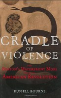Cradle of Violence : How Boston's Waterfront Mobs Ignited the American Revolution  by Russell Bourne