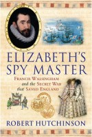 Elizabeth's Spy Master :  Francis Walshingham and the Secret War that Saved England  by Robert Hutchinson