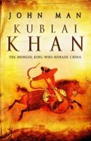 Kublai Khan : The Mongol King Who Remade China by John Mann