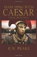 Marching with Caesar: Conquest of Gaul by R.W. Peake