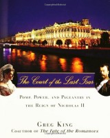 The Court of the Last Tsar : Pomp, Power and Pageantry in the Reign of Nicholas ll by Greg King