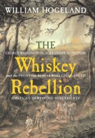 The Whiskey Rebellion : George Washington, Alexander Hamilton, and the Frontier Rebels Who Challenged America's Newfound Sovereignty by William Hogeland