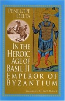 In the Heroic Age of Basil ll : Emperor of Byzantium  by Penelope Delta (trans. Ruth Bobick)