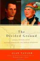 The Divided Ground :  Indians, Settlers, and the Northern Borderland of the American Revolution  by Alan Taylor