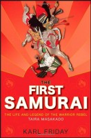 The First Samurai : The Life and Legend of the Warrior Rebel, Taira Masakado by Karl Friday