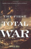 The First Total War: Napoleon's Europe & the Birth of Modern Warfare by David A. Bell