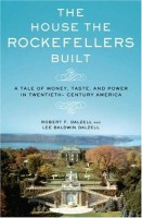 The Hous The Rockefellers Built: A Tale of Money, Taste and Power in Twentieth-Century America by Robert F. Dalzell