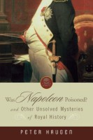 Was Napoleon Poisoned? And Other Unsolved Mysteries of Royal History  by Peter Haugen