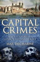 Capital Crimes: Seven Centuries of London Life and Murder by Max Décharné