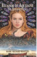 Eleanor of Aquitaine: The Journey East by Mark Richard Beaulieu
