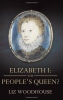 Elizabeth I:  The People's Queen by Liz Woodhouse