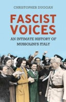 Fascist Voices: An Intimate History of Mussolini's Italy by Christopher Duggan
