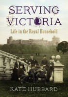 Serving Victoria: Life in the Royal Household by Kate Hubbard
