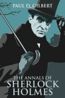 The Annals of Sherlock Holmes by Paul D. Gilbert