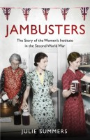 Jambusters: The Story of the Women's Institute in the Second World War by Julie Summers