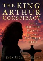 The King Arthur Conspiracy: How a Scottish Prince Became a Mythical Hero by Simon Andrew Stirling