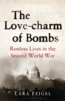 The Love-Charm of Bombs: Restless Lives in the Second World War by Lara Feigel