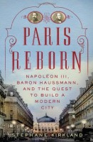 Paris Reborn: Napoleon III, Baron Haussmann, and the Quest to Build a Modern City by Stephane Kirkland