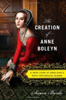 The Creation of Anne Boleyn: A New Look at England's Most Notorious Queen by Susan Bordo