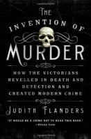 The Invention of Murder: : How the Victorians Revelled in Death and Detection and Created Modern Crime  by Judith Flanders
