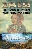 1812: The Land Between Flowing Waters by Ken Leland