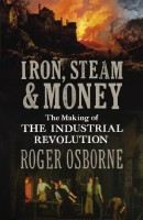 Iron, Steam and Money: The Making of the Industrial Revolution by Roger Osborne
