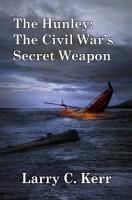 The Hunley: The Civil War's Secret Weapon by Larry C. Kerr
