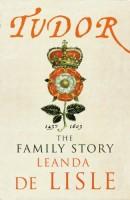 Tudor: the Family Story by Leanda de Lisle