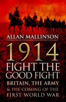 1914: Fight the Good Fight -- Britain, the Army and the Coming of the First World War by Allan Mallinson