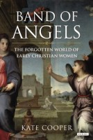 Band of Angels: The Forgotten World of Early Christian Women by Kate Cooper