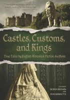 Castles, Customs, and Kings: True Tales by English Historical Fiction Authors by D Brown & M.M. Bennetts et al
