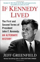 If Kennedy Had Lived: The First and Second Terms of President John F. Kennedy: An Alternate Historty by Jeff Greenfield