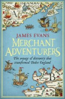 Merchant Adventurers: The Voyage of Discovery That Transformed Tudor England by James Evans