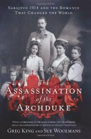 The Assassination of the Archduke: Sarajevo 1914 and the Romance That Changed the World by Sue Woolmans