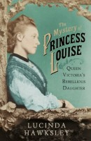 The Mystery of Princess Louise, Queen Victoria's Rebellious Daughter by Lucinda Hawksley