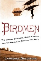 Birdmen: The Wright Brothers, Glenn Curtiss, and the Battle to Control the Skies by Lawrence Goldstone