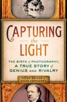 Capturing the Light: The Birth of Photography, a True Story of Genius and Rivalry by Roger Watson