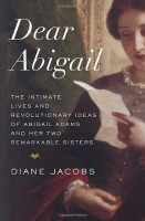 Dear Abigail: The Intimate Lives and Revolutionary Ideas of Abigail Adams and Her Two Remarkable Sisters by Diane Jacobs