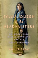 Sylvia, Queen of the Headhunters: An Eccentric Englishwoman and Her Lost Kingdom by Philip Eade