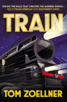 Train: Riding the Rails That Created the Modern World, from the Trans-Siberian to the Southwest Chief by Tom Zoellner