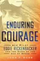 Enduring Courage: Ace Pilot Eddie Rickenbacker and the Dawn of the Age of Speed by John F. Ross