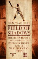 Field of Shadows: The Remarkable True Story of the English Cricket Tour of Nazi Germany 1937 by Dan Waddell