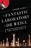 The Fantastic Laboratory of Dr. Weigl: How Two Brave Scientists Battled Typhus and Sabotaged the Nazis by Arthur Allen
